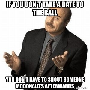 Dr. Phil - IF YOU DON'T TAKE A DATE TO THE BALL YOU DON'T HAVE TO SHOUT SOMEONE MCDONALD'S AFTERWARDS