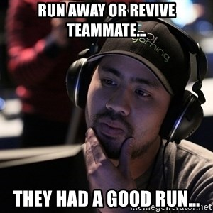 Thoughtful Pro Gamer - run away or Revive teammate... they had a good run...