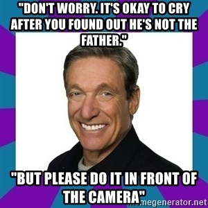 """Maury - """"Don't worry. It's okay to cry after you found out he's not the father.""""  """"But please do it in front of the camera"""""""
