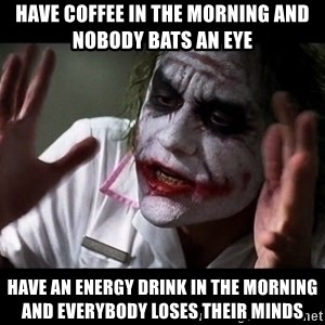 joker mind loss - Have coffee in the morning and nobody bats an eye Have an energy drink in the morning and everybody loses their minds
