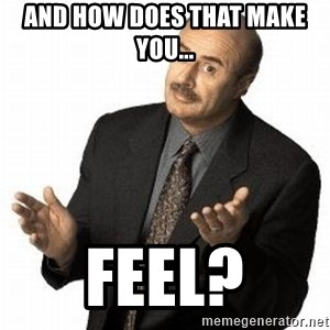 Dr. Phil - And how does that make you... Feel?