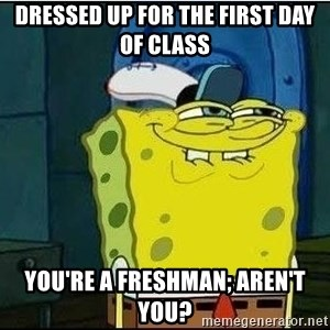 Spongebob Face - Dressed up for the first day of class You're a freshman; aren't you?