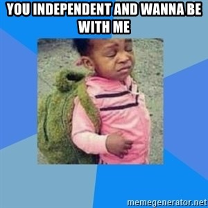 Disgusted Black Girl - You independent and wanna be with me