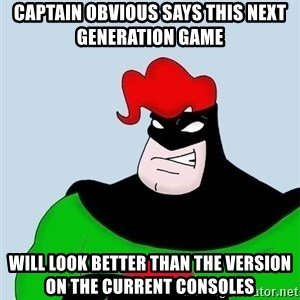 Obvious. Captain Obvious - captain obvious says this next generation game will look better than the version on the current consoles