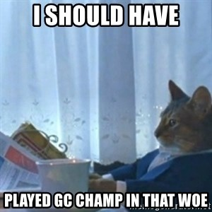 Sophisticated Cat Meme - I SHOULD HAVE PLAYED GC CHAMP IN THAT WOE