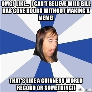 Annoying Facebook Girl - omg!  like...  i can't believe wild bill has gone hours without making a meme! That's like a guinness world record or something!!