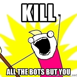X ALL THE THINGS - kill all the bots but you