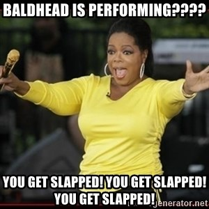 Overly-Excited Oprah!!!  - Baldhead is performing???? You get slapped! You get slapped! You get slapped!
