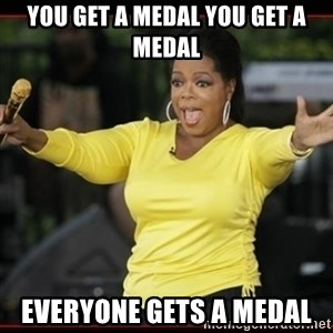 Overly-Excited Oprah!!!  - You get a medal you get a medal everyone gets a medal