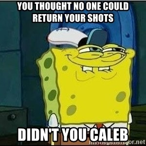 Spongebob Face - You Thought No One Could Return Your Shots Didn't You Caleb