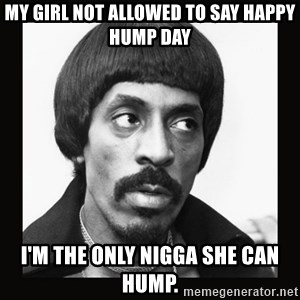 Sir Ike Turner  - My girl not allowed to say happy hump day I'm the only nigga she can hump.