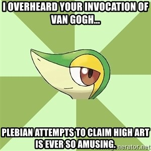 Smugleaf - I overheard your invocation of Van Gogh... plebian attempts to claim high art is ever so amusing.