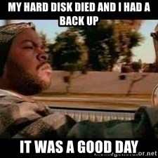 It was a good day - MY HARD DISK DIED AND I HAD A BACK UP IT WAS A GOOD DAY