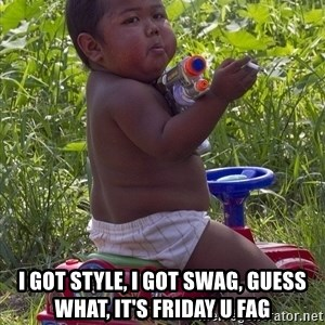 Swagger Baby -  I GOT STYLE, I GOT SWAG, GUESS WHAT, IT'S FRIDAY U FAG