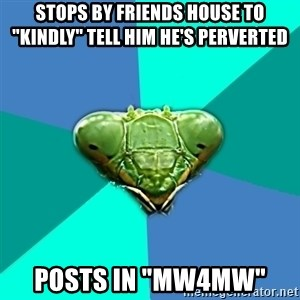 "Crazy Girlfriend Praying Mantis - Stops by friends house to ""kindly"" tell him he's perverted  Posts in ""mw4mw"""