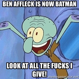 Squidward - Ben Affleck is now Batman Look at all the fucks I give!