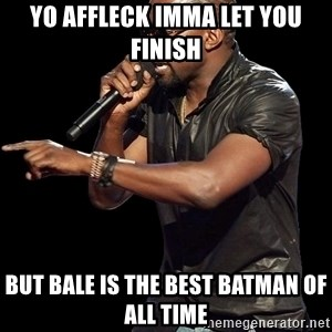 Kanye West - Yo Affleck imma let you finish but bale is the best Batman of all time