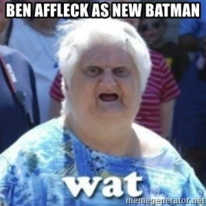 Fat Woman Wat - Ben Affleck as new Batman