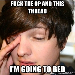 Sleepy Sam Webb - fuck the op and this thread i'm going to bed