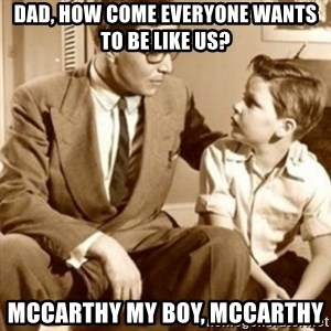 father son  - Dad, how come everyone wants to be like us? McCarthy my boy, McCarthy