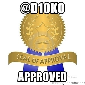 official seal of approval - @D1OKO APPROVED