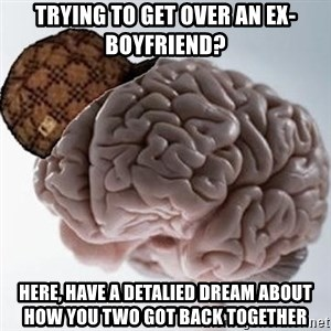 Scumbag Brain - trying to get over an ex-boyfriend? here, have a detalied dream about how you two got back together