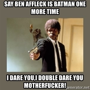 doble dare you  - SAY BEN AFFLECK IS BATMAN ONE MORE TIME I DARE YOU,I DOUBLE DARE YOU MOTHERFUCKER!