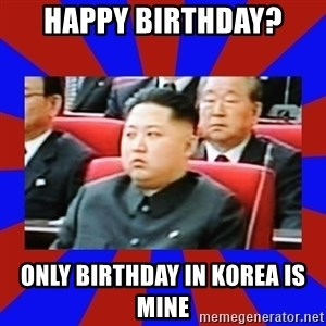 kim jong un - Happy birthday? only birthday in korea is mine