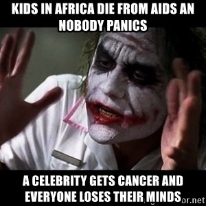 joker mind loss - kids in Africa die from aids an nobody panics a celebrity gets cancer and everyone loses their minds