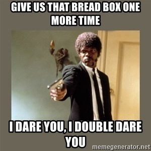 doble dare you  - Give us that bread box one more time I dare you, I double dare you