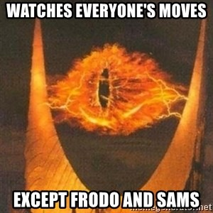 Eye of Sauron - WATCHES EVERYONE'S MOVES  EXCEPT FRODO AND SAMS