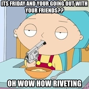 szarkasztikus stewie - Its friday and your going out with your friends?? oh wow How riveting