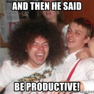 'And Then He Said' Guy - And then he said Be productive!