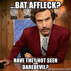 Ron Burgundy - ...Bat Affleck? Have they not seen Daredevil?