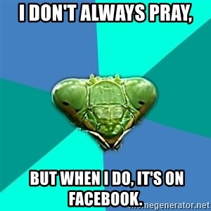 Crazy Girlfriend Praying Mantis - I don't always pray,  but when I do, it's on Facebook.