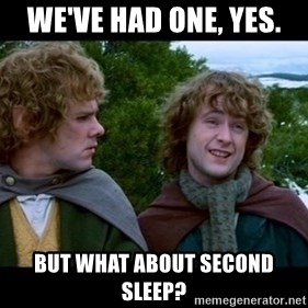 What about second breakfast? - we've had one, yes. but what about second sleep?