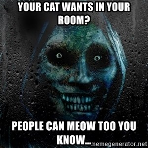 Uninvited Houseguest - Your cat wants in your room? People can meow too you know...