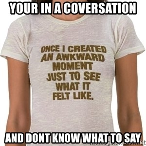 That Awkward Moment When - your in a coversation  and dont know what to say