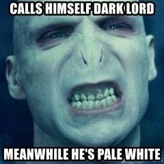 Angry Voldemort - Calls himself Dark lord meanwhile he's pale white