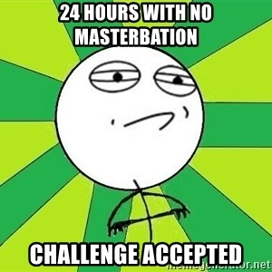 Challenge Accepted 2 - 24 hours with no masterbation challenge accepted
