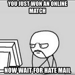 computer guy - You just won an online match Now wait for hate mail