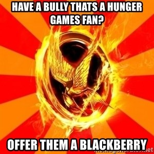 Typical fan of the hunger games - have a bully thats a hunger games fan? offer them a blackberry