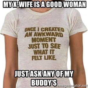 That Awkward Moment When -  MY X-WIFE IS A GOOD WOMAN JUST ASK ANY OF MY BUDDY'S