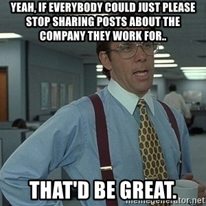 Office Space That Would Be Great - Yeah, if everybody could just please stop sharing posts about the company they work for.. That'd be great.