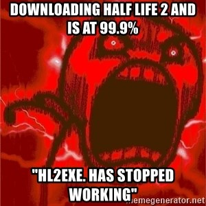 "Intense Rage Guy - Downloading Half Life 2 and is at 99.9% ""hl2exe. HAS STOPPED WORKING"""