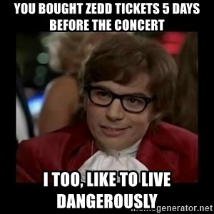 Dangerously Austin Powers - you bought zedd tickets 5 days before the concert i too, like to live dangerously