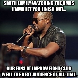 Kanye - Smith family watching the VMAs I'mma let you finish but... our fans at improv fight club were the best audience of all time.