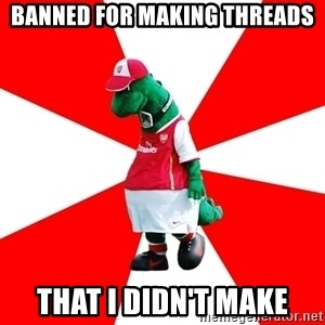 Arsenal Dinosaur - banned for making threads that i didn't make