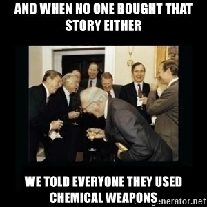 Rich Men Laughing - and when no one bought that story either we told everyone they used chemical weapons