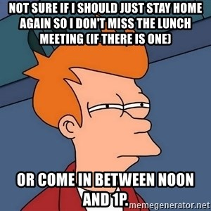 Futurama Fry - not sure if i should just stay home again so i don't miss the lunch meeting (if there is one) or come in between noon and 1p.